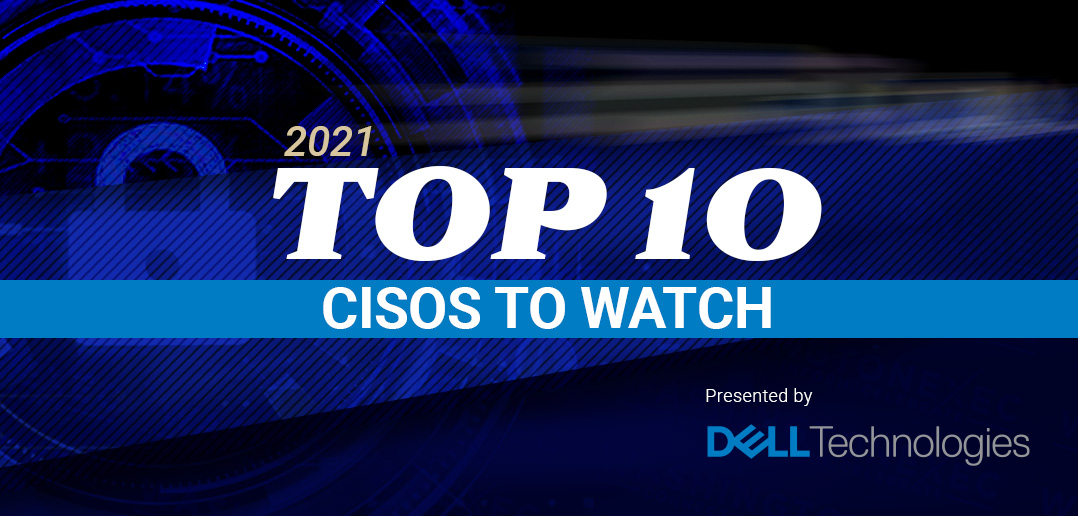 Top 10 CISOs to Watch in 2021 - Presented by Dell Technologies